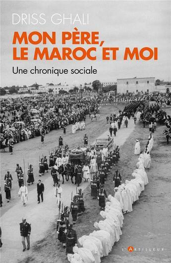 Couverture du livre « Mon père, le Maroc et moi ; une chronique contemporaine » de Ghali Driss aux éditions L'artilleur