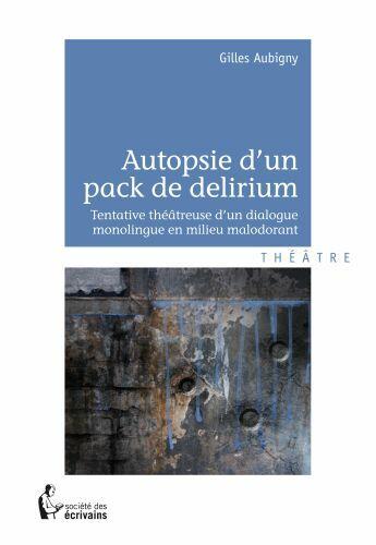 Couverture du livre « Autopsie d'un pack de delirium ; tentative théâtreuse d'un dialogue monolingue en milieu malodorant » de Gilles Aubigny aux éditions Societe Des Ecrivains