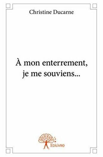 Couverture du livre « A mon enterrement, je me souviens... » de Christine Ducarne aux éditions Edilivre-aparis