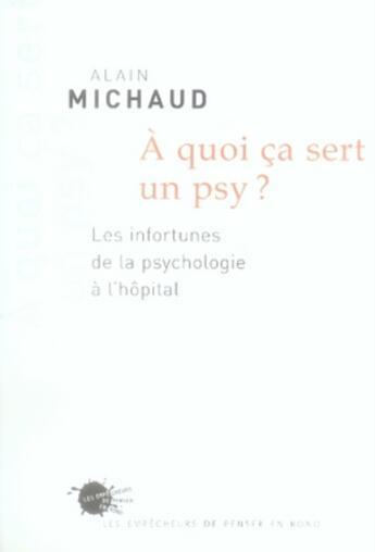 Couverture du livre « À quoi ça sert un psy ? les infortunes de la psychologie à l'hôpital » de Alain Michaud aux éditions Empecheurs De Penser En Rond