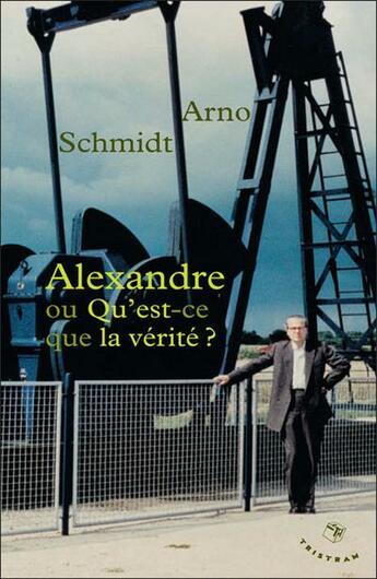 Couverture du livre « Alexandre ou qu'est-ce que la vérité ? » de Arno Schmidt aux éditions Tristram