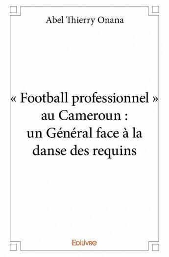 Couverture du livre « « football professionnel » au Cameroun : un général face à la danse des requins » de Abel Thierry Onana aux éditions Edilivre-aparis