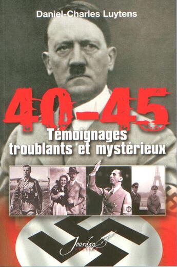 Couverture du livre « 40-45 ; témoignages troublants et mystérieux » de Daniel-Charles Luytens aux éditions Jourdan