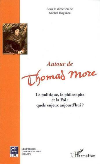 Couverture du livre « Autour de Thomas More ; le politique, le philosophe et la foi : quels enjeux aujourd'hui ? » de Michel Boyance aux éditions Harmattan