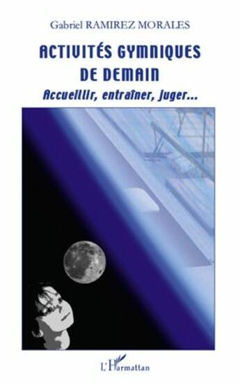 Couverture du livre « Activités gymniques de demain ; accueiller, entraîner, juger... » de Gabriel Ramirez Morales aux éditions Harmattan