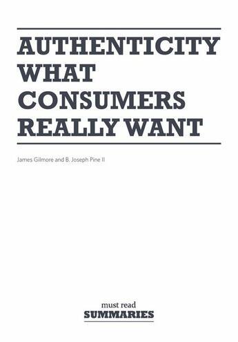 Couverture du livre « Authenticity what consumers really want » de James Gilmore et B. Joseph Pine aux éditions Must Read Summaries