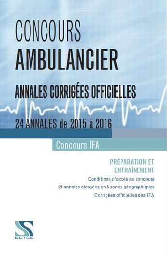 Couverture du livre « Concours ambulancier ; IFA ; annales corrigées officielles ; 24 annales de 2015 à 2016 » de Collectif aux éditions Setes