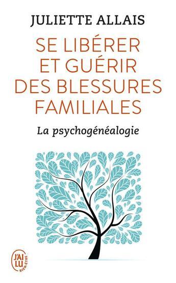 Couverture du livre « Se libérer et guérir des blessures familiales ; la psychogénéalogie » de Juliette Allais aux éditions J'ai Lu