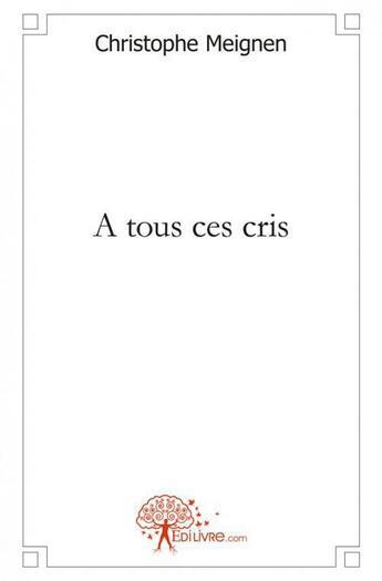 Couverture du livre « A tous ces cris » de Christophe Meignen aux éditions Edilivre-aparis