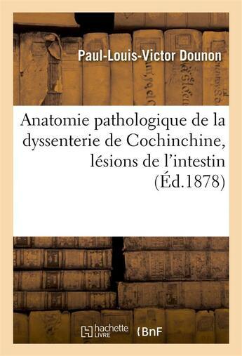Couverture du livre « Anatomie pathologique de la dyssenterie de cochinchine, lesions de l'intestin » de Dounon P-L-V. aux éditions Hachette Bnf