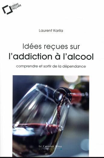 Couverture du livre « Idées reçues sur l'alcoolisme » de Laurent Karila aux éditions Le Cavalier Bleu