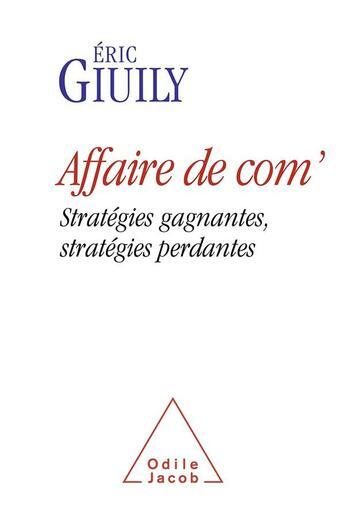 Couverture du livre « Affaire de com' ; stratégies gagnantes, stratégies perdantes » de Eric Giuily aux éditions Odile Jacob