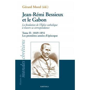 Couverture du livre « Jean-Rémi Bessieux et le Gabon ; la fondation de l'Eglise catholique à travers sa correspondance t.2 ; 1849-1954 » de Gerard Morel aux éditions Karthala