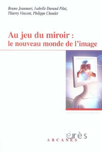 Couverture du livre « Au jeu du miroir ; le nouveau monde de l'image » de Philippe Choulet et Thierry Vincent et Bruno Jeanmart et Isabelle Durand Pilat aux éditions Eres