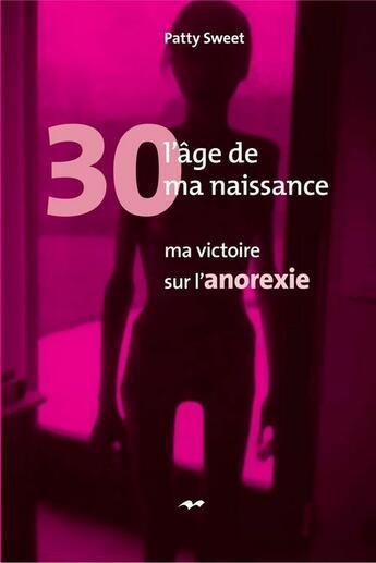 Couverture du livre « 30, l'âge de ma naissance : ma victoire sur l'anorexie » de Patty Sweet aux éditions Marcel Broquet