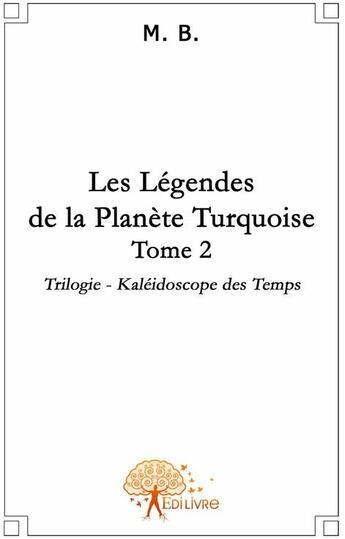 Couverture du livre « Les légendes de la planète turquoise t.2 » de M. B. aux éditions Edilivre-aparis