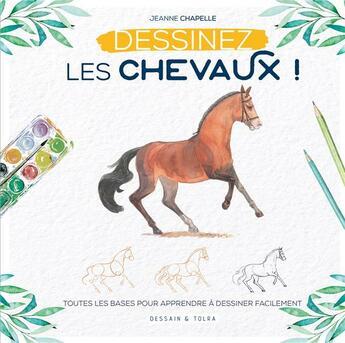 Couverture du livre « Dessinez les chevaux ! ; toutes les bases pour apprendre à dessiner facilement » de Jeanne Chapelle aux éditions Dessain Et Tolra