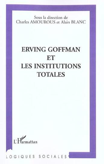 Couverture du livre « Erving Goffman Et Les Institutions Totales » de Alain Blanc et Charles Amourous aux éditions L'harmattan
