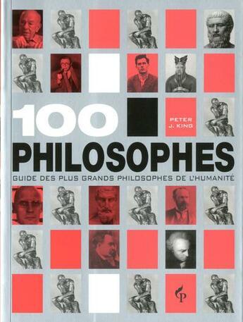 Couverture du livre « 100 philosophes ; guide des plus grands philosophes de l'humanité » de Peter J. King aux éditions Pre Aux Clercs