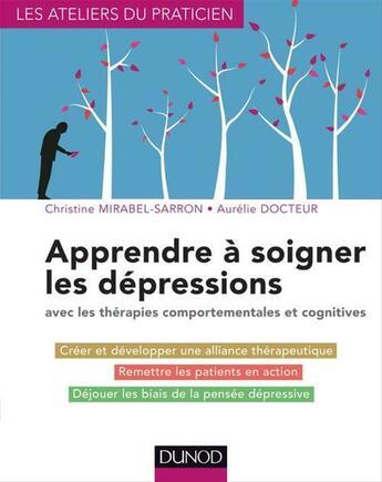 Couverture du livre « Apprendre à soigner les dépressions ; avec les thérapies comportementales et cognitives » de Christine Mirabel-Sarron aux éditions Dunod