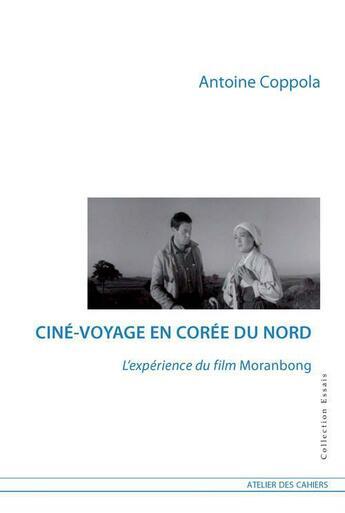 Couverture du livre « Ciné-voyage en Corée du Nord ; l'expérience du film Moranbong » de Antoine Coppola aux éditions Atelier Des Cahiers