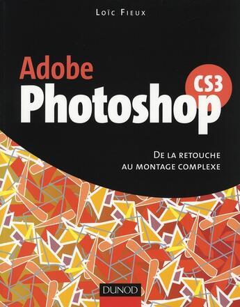 Couverture du livre « Adobe photoshop CS3 ; de la retouche au montage complexe » de Loic Fieux aux éditions Dunod