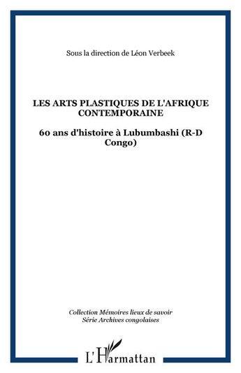 Couverture du livre « Arts plastiques de l'Afrique contemporaine ; 60 ans d'histoire à Lubumbashi » de Leon Verbeek aux éditions L'harmattan