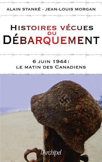 Couverture du livre « Histoires vécues du débarquement ; 6 juin 1944 : le matin des Canadiens » de Jean-Louis Morgan et Alain Stanke aux éditions Archipel
