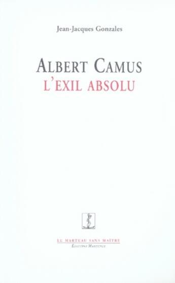 Couverture du livre « Albert Camus, l'exil absolu » de Jean-Jacques Gonzales aux éditions Manucius