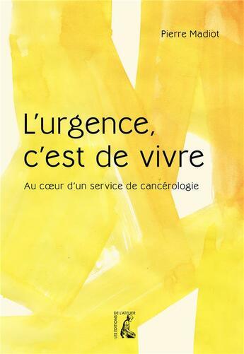 Couverture du livre « L'urgence, c'est de vivre : au coeur d'un service de cancérologie » de Pierre Madiot aux éditions Editions De L'atelier