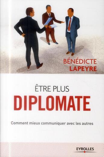 Couverture du livre « Être plus diplomate ; comment mieux communiquer avec les autres » de Benedicte Lapeyre aux éditions Eyrolles