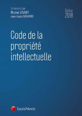 Couverture du livre « Code de la propriété intellectuelle (édition 2018) » de Jean-Louis Navarro et Michel Vivant aux éditions Lexisnexis