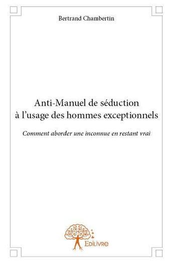 Couverture du livre « Anti-manuel de séduction à l'usage des hommes exceptionnels ; comment aborder une inconnue en restant vraie » de Bertrand Chambertin aux éditions Edilivre-aparis