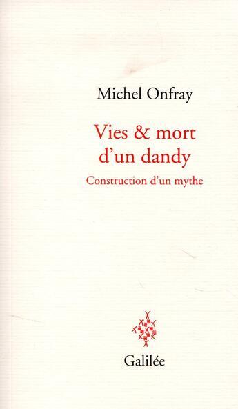 Couverture du livre « Vies et mort d'un dandy ; construction d'un mythe » de Michel Onfray aux éditions Galilee