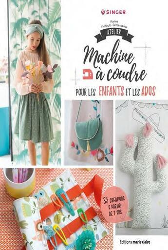 Couverture du livre « Atelier machine à coudre pour les enfants et les ados ; 35 créations à partir de 7 ans » de Coralie Bijasson et Karine Thiboult-Demessence aux éditions Marie-claire