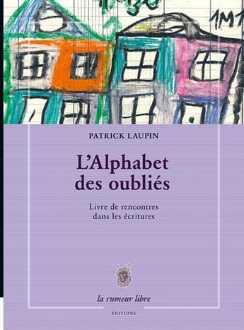 Couverture du livre « L'alphabet des oubliés ; livre de rencontres dans les écritures » de Patrick Laupin aux éditions La Rumeur Libre