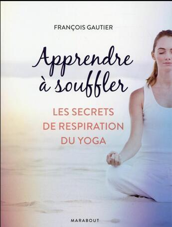 Couverture du livre « Apprendre à souffler ; les secrets de respiration du yoga » de Francois Gautier aux éditions Marabout