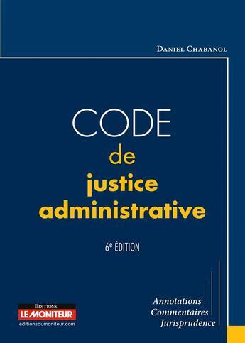 Couverture du livre « Code de justice administrative » de Daniel Chabanol aux éditions Le Moniteur
