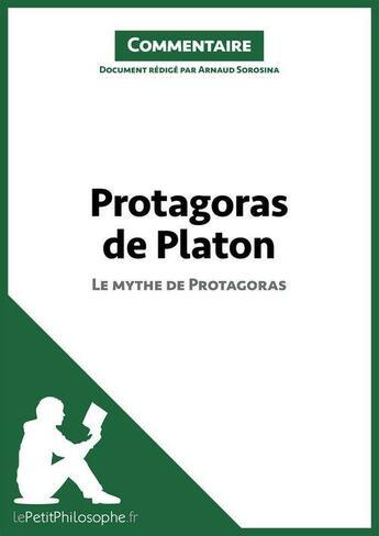 Couverture du livre « Protagoras de Platon - Le mythe de Protagoras (Commentaire) » de Arnaud Sorosina et Lepetitphilosophe.Fr aux éditions Lepetitphilosophe.fr