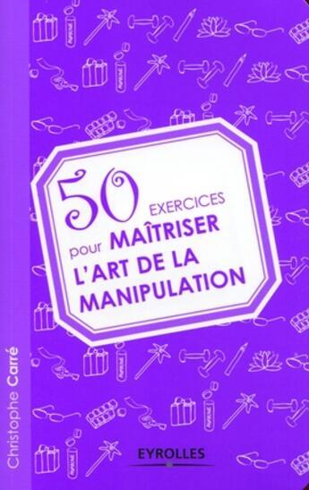 Couverture du livre « 50 exercices pour maîtriser l'art de la manipulation » de Carre Christoph aux éditions Organisation