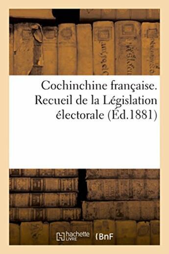 Couverture du livre « Cochinchine francaise. recueil de la legislation electorale » de  aux éditions Hachette Bnf