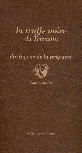 Couverture du livre « La truffe noire du Tricastin, dix façons de la préparer » de Sabine Bucquet-Grenet aux éditions Epure