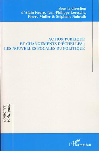 Couverture du livre « Action publique et changements d'échelles ; les nouvelles focales du politique » de Jean-Philippe Leresche et Pierre Muller et Alain Faure aux éditions L'harmattan