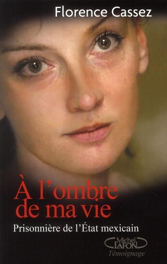 Couverture du livre « à l'ombre de ma vie ; prisonnière de l'Etat mexicain » de Cassez Florence aux éditions Michel Lafon