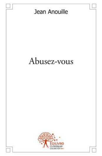 Couverture du livre « Abusez-vous » de Jean Anouille aux éditions Edilivre-aparis