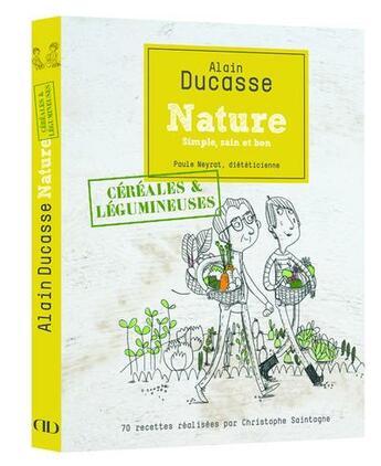 Couverture du livre « Nature céréales et légumineuses » de Alain Ducasse et Christophe Saintagne et Paule Neyrat aux éditions Alain Ducasse