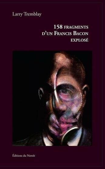 Couverture du livre « 158 fragments d'un Francis Bacon explosé » de Larry Tremblay aux éditions Noroit