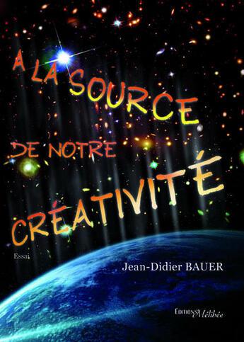 Couverture du livre « À la source de notre créativité » de Jean-Didier Bauer aux éditions Melibee