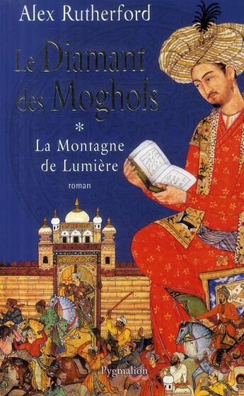 Couverture du livre « La montagne de lumière t.1 ; le diamant des Moghols » de Alex Rutherford aux éditions Pygmalion