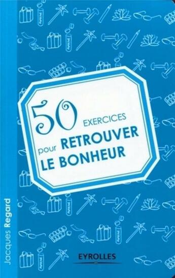 Couverture du livre « 50 exercices pour retrouver le bonheur » de Jacques Regard aux éditions Organisation
